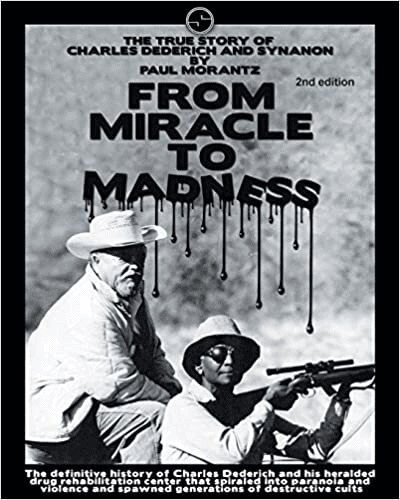 From Miracle to Madness 2nd. Edition: The True Story of Charles Dederich and Synanon